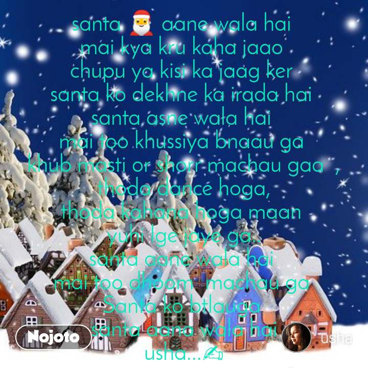 santa 🎅 aane wala hai  mai kya kru kaha jaao  chupu ya kisi ka jaag ker  santa ko dekhne ka irada hai  santa asne wala hai  mai too khussiya bnaau ga  khub masti or shorr machau gaa  , thoda dance hoga, thoda kahana hoga maan  yuhi lge jaye ga.. santa aane wala hai  mai too dhoom  machau ga  Santa ko btlauga  santa aana wala hai usha...✍