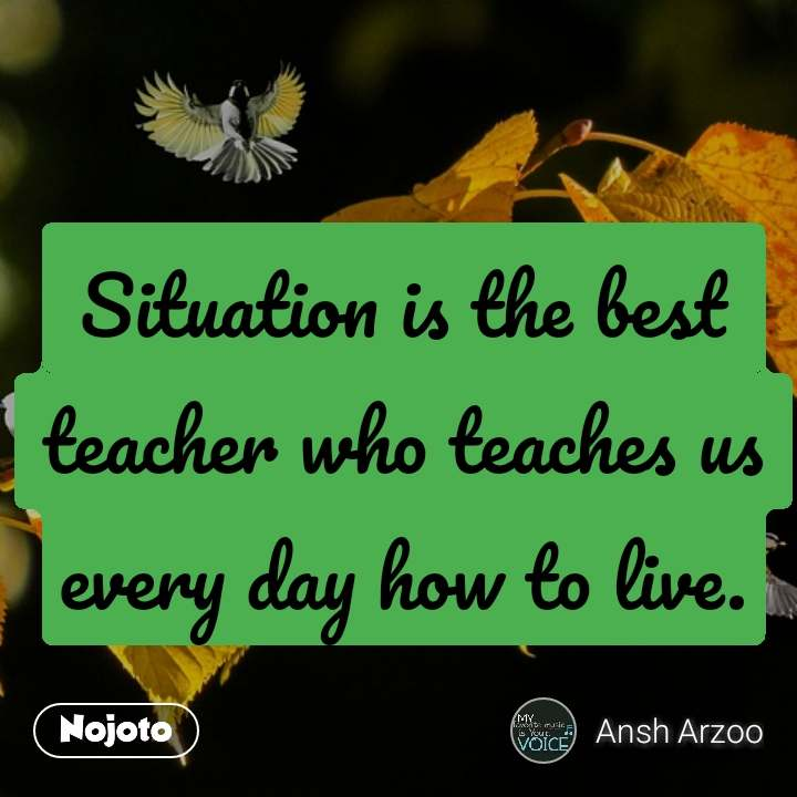 Situation is the best  teacher who teaches us every day how to live.
