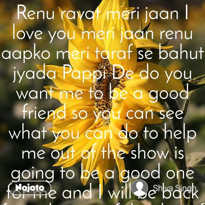 Renu ravat meri jaan I love you meri jaan renu aapko meri taraf se bahut jyada Pappi De do you want me to be a good friend so you can see what you can do to help me out of the show is going to be a good one for me and I will be back from the rest of the day of the most beautiful girl in the world and we all love you meri jaan renu aapko meri taraf se bahut jyada Pappi De do you want me to be a good