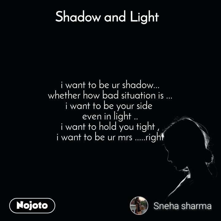 Shadow and Light  i want to be ur shadow... whether how bad situation is ... i want to be your side  even in light .. i want to hold you tight , i want to be ur mrs .....right