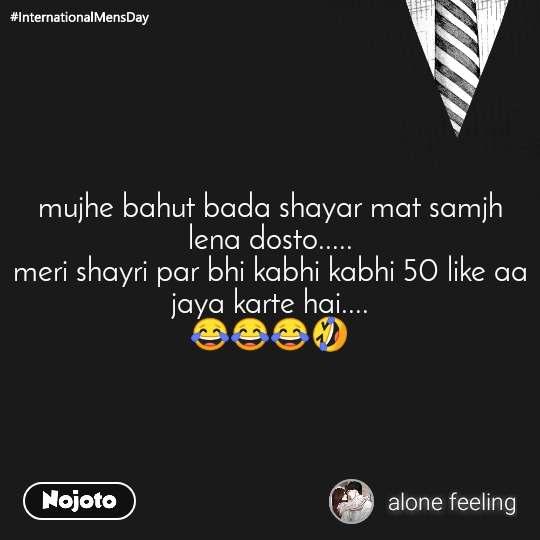 mujhe bahut bada shayar mat samjh lena dosto..... meri shayri par bhi kabhi kabhi 50 like aa jaya karte hai.... 😂😂😂🤣