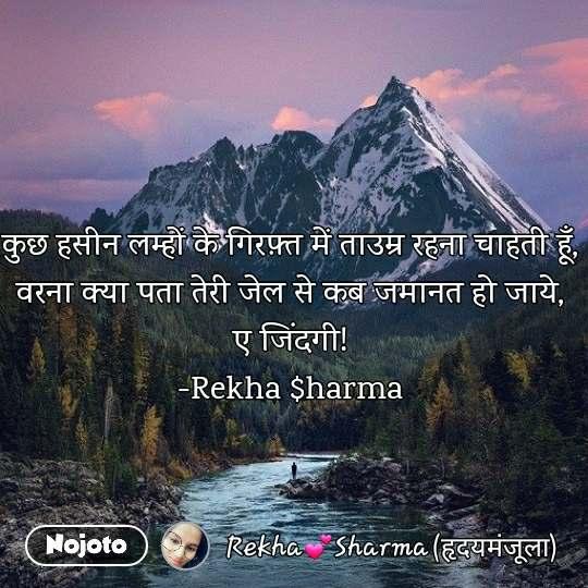 कुछ हसीन लम्हों के गिरफ़्त में ताउम्र रहना चाहती हूँ, वरना क्या पता तेरी जेल से कब जमानत हो जाये, ए जिंदगी! -Rekha $harma