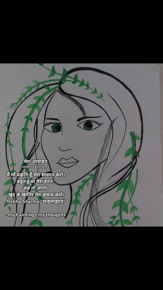 """मेरा आवाहन °°°°°°°°°°°°°°° मैं माँ प्रकृति हूँ,मेरा सम्मान करो। बहुत हुआ मेरा हनन, अब तो जागो।  खुद के ख़ातिर मेरा बचाव करो। -Rekha $harma """"मंजुलाहृदय""""   -my Paintings my thoughts"""