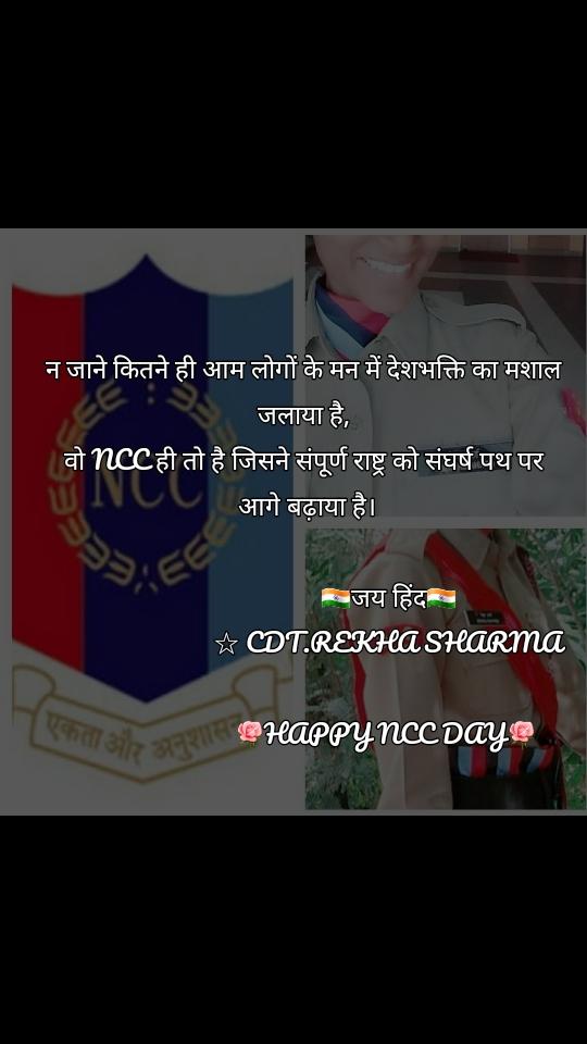 न जाने कितने ही आम लोगों के मन में देशभक्ति का मशाल जलाया है, वो NCC ही तो है जिसने संपूर्ण राष्ट्र को संघर्ष पथ पर  आगे बढ़ाया है।                            🇮🇳जय हिंद🇮🇳                           ☆ CDT.REKHA SHARMA                           🌹HAPPY NCC DAY🌹