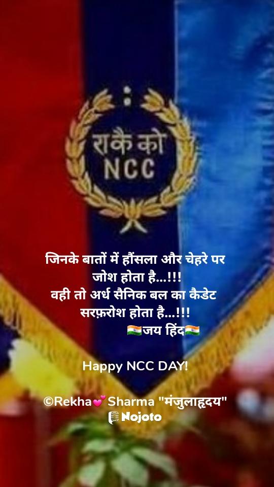"""जिनके बातों में हौंसला और चेहरे पर  जोश होता है...!!! वही तो अर्ध सैनिक बल का कैडेट  सरफ़रोश होता है...!!!                 🇮🇳जय हिंद🇮🇳  Happy NCC DAY!  ©Rekha💕Sharma """"मंजुलाहृदय"""""""