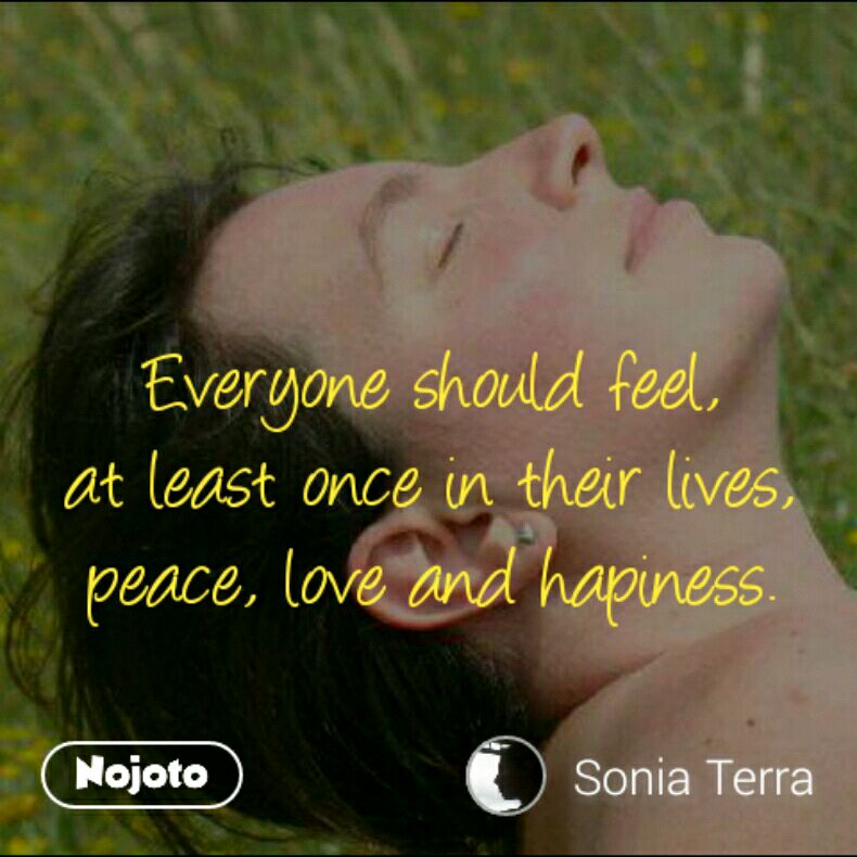 Everyone should feel, at least once in their lives, peace, love and hapiness.