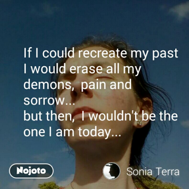 If I could recreate my past I would erase all my demons,  pain and sorrow...  but then,  I wouldn't be the one I am today...