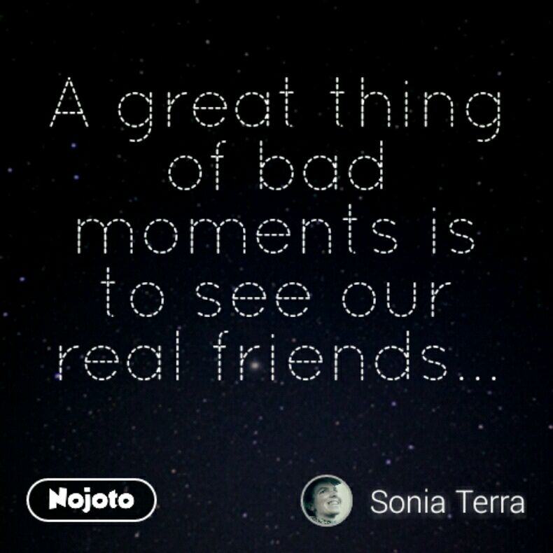 A great thing of bad moments is to see our real friends...