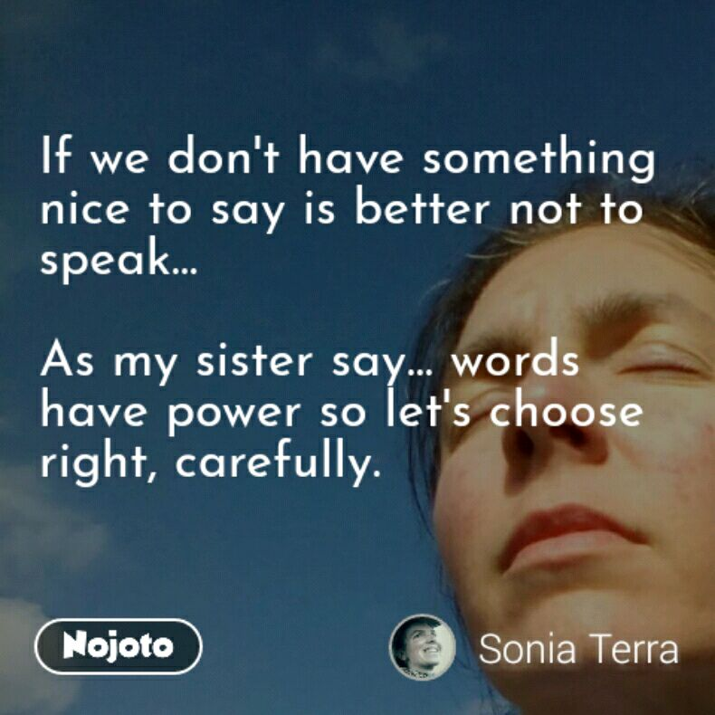 If we don't have something nice to say is better not to speak...  As my sister say... words have power so let's choose right, carefully.