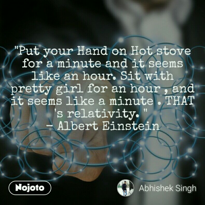 """""""Put your Hand on Hot stove for a minute and it seems like an hour. Sit with pretty girl for an hour , and it seems like a minute . THAT 's relativity. """"  - Albert Einstein"""