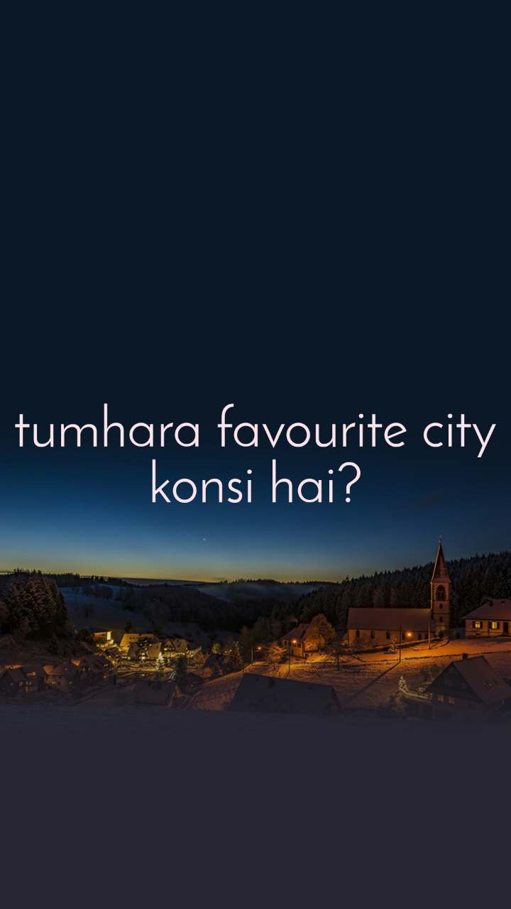 tumhara favourite city konsi hai?