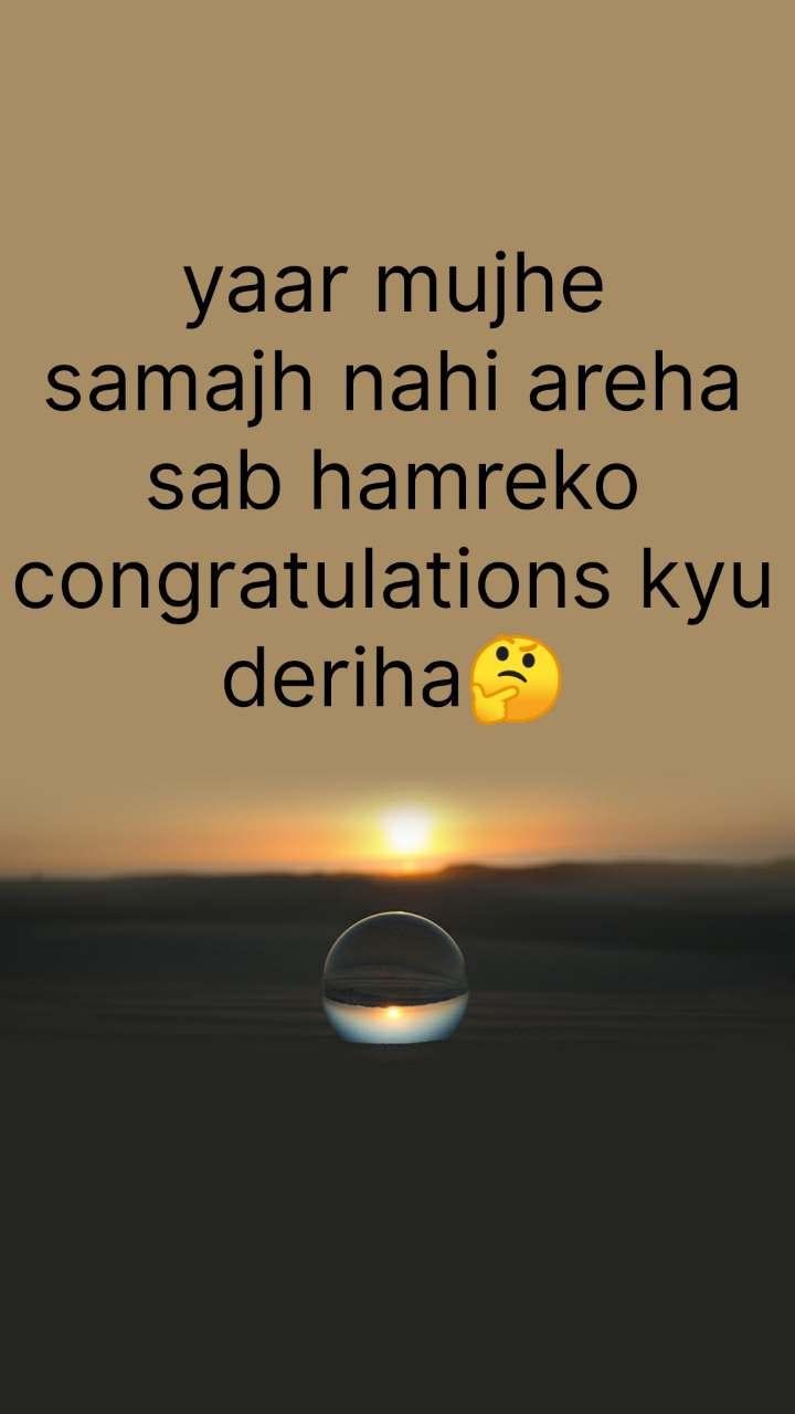 yaar mujhe samajh nahi areha sab hamreko congratulations kyu deriha🤔