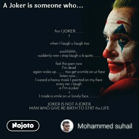A joker is someone who  Am I JOKER.........  s   when I laugh u laugh too  sssshhhhh...  suddenly wen i stop laugh u b quite.........  feel the pain now  I'm dead  again woke up.......... too get a smile on ur face  listen now.... I weard a heavy mask I painted on my face  every sec i laugh  is I'm a joker  s I made a smile on ur lonely face.............  JOKER IS NOT A JOKER MAN WHO GIVE RE BIRTH TO STRT the LIFE