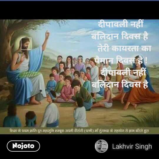 दीपावली नहीं बलिदान दिवस है     तेरी कायरता का पैमान दिवस है !   दीपावली नहीं बलिदान दिवस है     तेरी कायरता का पैमान दिवस है !     क्योंकि वह था निहत्था पर और तुम शस्त्रधारी      मुझको तो तुम किसी तरफ से लगता नहीं भगवान,,       क्यों महामुनि शंभूक को, तूने कत्ल किया रे राम      क्यों महा मनी शंभूक को, तूने मार दिया रे राम।         तेल नहीं यह लहू है वीरों का, जो जलता है दिए के     भीतर,   देते थे जो शुद्ध को शिक्षा, अपना सादा जीवन जी। कर !      ए मनु तुमने ही मिटाया है इतिहास हमारा,       जब उठेगा यह पर्दा      सवाल पूछेगा हर एक इंसान     क्यों महामुनि शंभूक को, तूने कत्ल किया रे राम      क्यों महा मनी शंभूक को, तूने मार दिया रे राम        शिक्षा के वह परम गुरु थे थे विद्वान वह धर्मगुरु थे     आदि धर्म का सम्मान थे वो     क्योंकि तेरे रामराज्य में, ना मिलता था सुधर को ज्ञान !    क्यों महामुनि शंभूक को, तूने कत्ल किया रे राम    क्यों महा मनी शंभूक को, तूने मार दिया रे राम