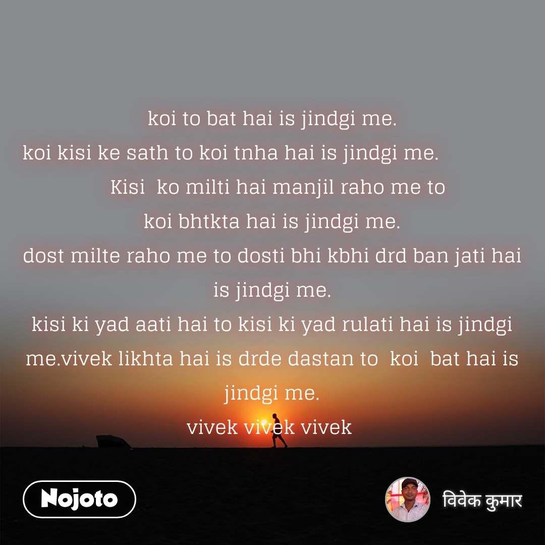koi to bat hai is jindgi me. koi kisi ke sath to koi tnha hai is jindgi me.                  Kisi  ko milti hai manjil raho me to koi bhtkta hai is jindgi me. dost milte raho me to dosti bhi kbhi drd ban jati hai is jindgi me. kisi ki yad aati hai to kisi ki yad rulati hai is jindgi me.vivek likhta hai is drde dastan to  koi  bat hai is jindgi me. vivek vivek vivek
