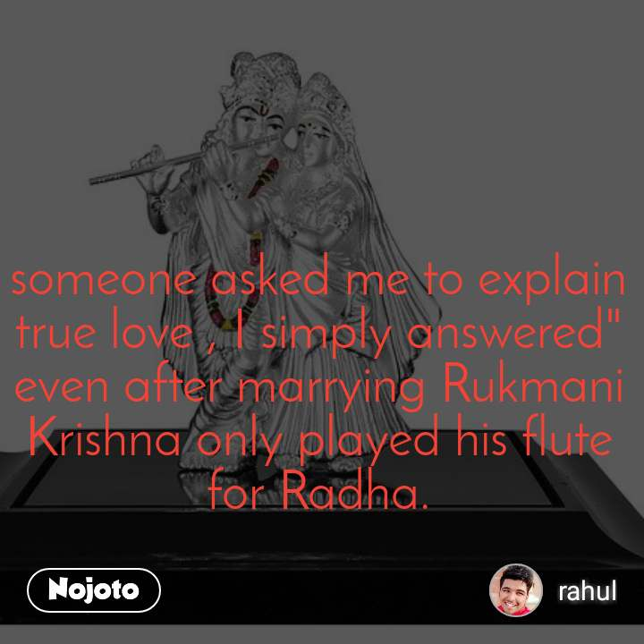 "someone asked me to explain true love , I simply answered"" even after marrying Rukmani Krishna only played his flute for Radha."