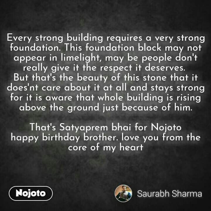 Every strong building requires a very strong foundation. This foundation block may not appear in limelight, may be people don't really give it the respect it deserves.  But that's the beauty of this stone that it does'nt care about it at all and stays strong for it is aware that whole building is rising above the ground just because of him.  That's Satyaprem bhai for Nojoto happy birthday brother. love you from the core of my heart