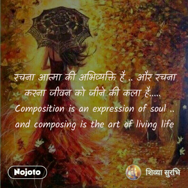 रचना आत्मा की अभिव्यक्ति है .. और रचना करना जीवन को जीने की कला है.....  Composition is an expression of soul .. and composing is the art of living life