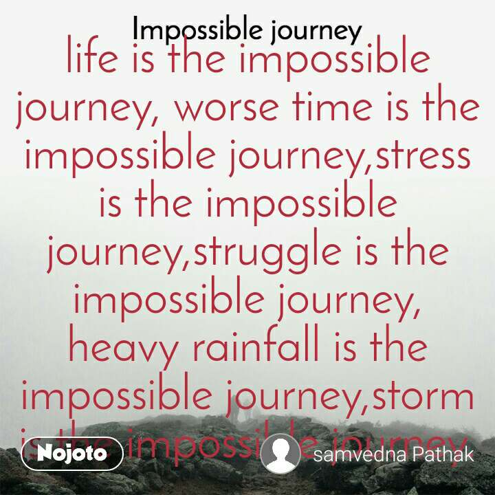 Impossible Journey quotes  life is the impossible journey, worse time is the impossible journey,stress is the impossible journey,struggle is the impossible journey, heavy rainfall is the impossible journey,storm is the impossible journey.