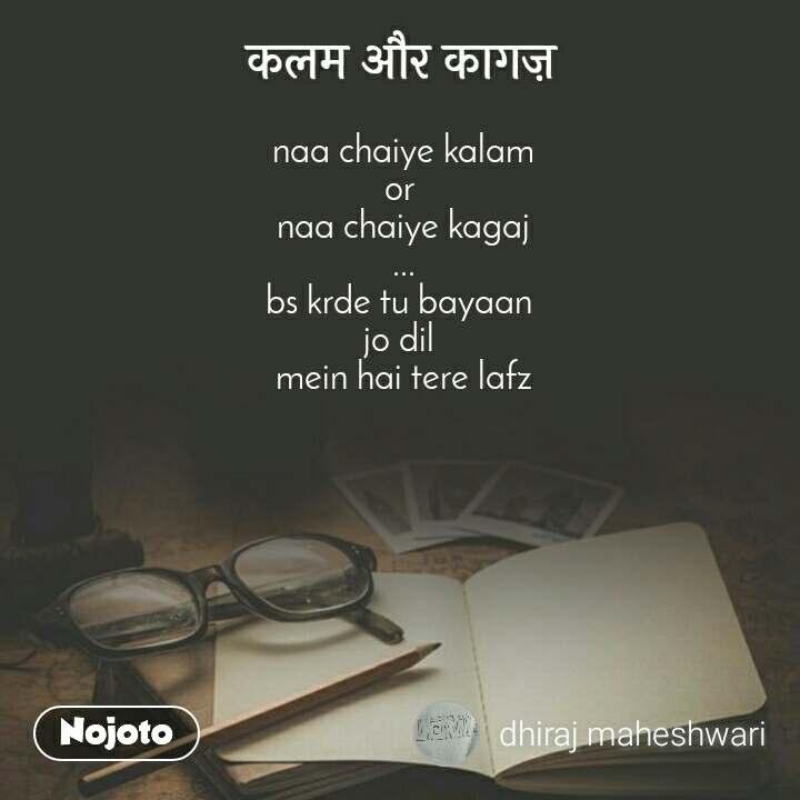 कलम और कागज़ naa chaiye kalam or  naa chaiye kagaj ... bs krde tu bayaan  jo dil  mein hai tere lafz