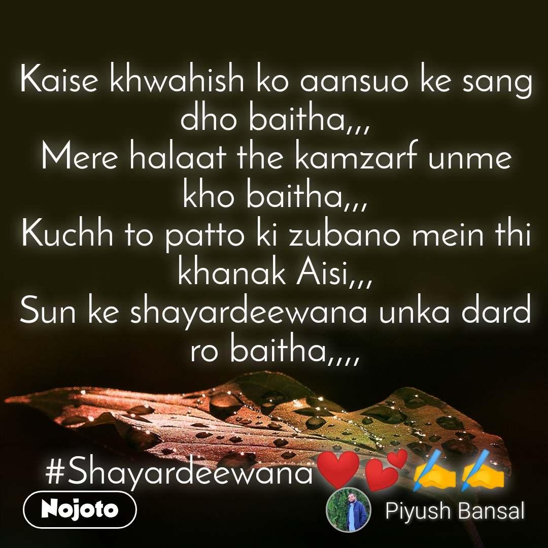 Kaise khwahish ko aansuo ke sang dho baitha,,, Mere halaat the kamzarf unme kho baitha,,, Kuchh to patto ki zubano mein thi khanak Aisi,,, Sun ke shayardeewana unka dard ro baitha,,,,   #Shayardeewana❤️💕✍️✍️