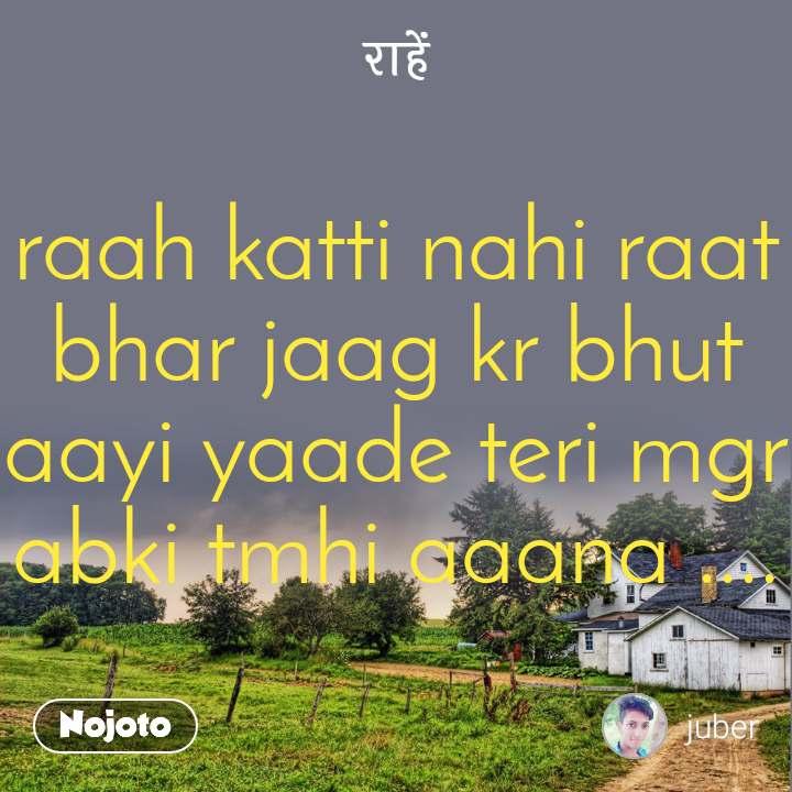 राहें raah katti nahi raat bhar jaag kr bhut aayi yaade teri mgr abki tmhi aaana ....