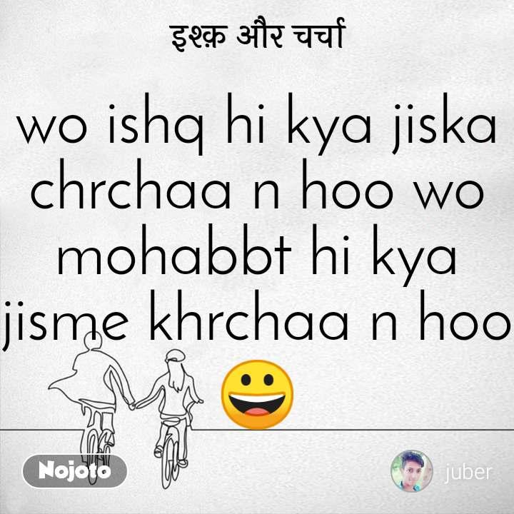 इश्क़ और चर्चा wo ishq hi kya jiska chrchaa n hoo wo mohabbt hi kya jisme khrchaa n hoo😀