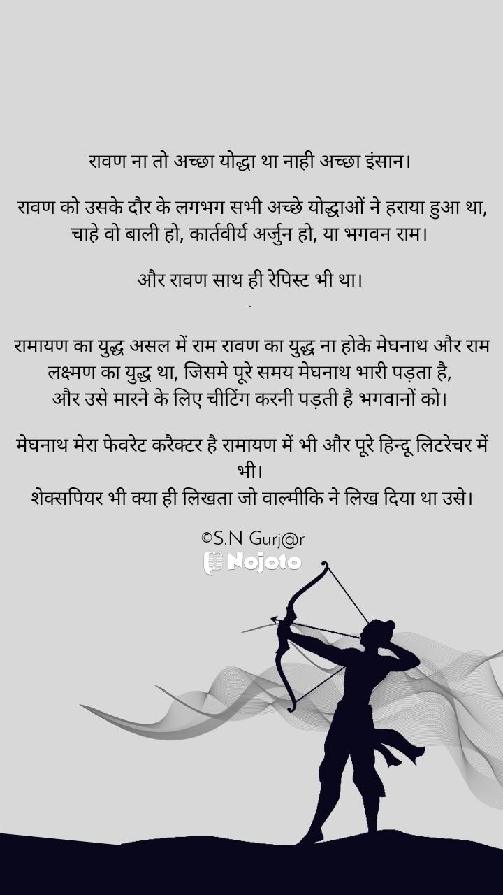 रावण ना तो अच्छा योद्धा था नाही अच्छा इंसान।   रावण को उसके दौर के लगभग सभी अच्छे योद्धाओं ने हराया हुआ था, चाहे वो बाली हो, कार्तवीर्य अर्जुन हो, या भगवन राम।   और रावण साथ ही रेपिस्ट भी था।  .   रामायण का युद्ध असल में राम रावण का युद्ध ना होके मेघनाथ और राम लक्ष्मण का युद्ध था, जिसमे पूरे समय मेघनाथ भारी पड़ता है,  और उसे मारने के लिए चीटिंग करनी पड़ती है भगवानों को।   मेघनाथ मेरा फेवरेट करैक्टर है रामायण में भी और पूरे हिन्दू लिटरेचर में भी।  शेक्सपियर भी क्या ही लिखता जो वाल्मीकि ने लिख दिया था उसे।  ©S.N Gurj@r