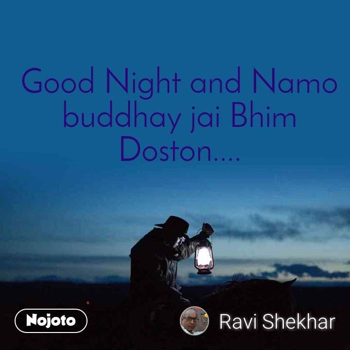 Good Night and Namo buddhay jai Bhim Doston....