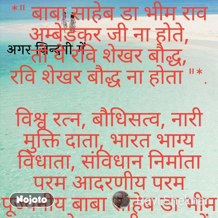 "अगर ज़िन्दगी में *"" बाबा साहेब डा भीम राव अम्बेडकर जी ना होते, तो ये रवि शेखर बौद्ध, रवि शेखर बौद्ध ना होता ""*.  विश्व रत्न, बौधिसत्व, नारी मुक्ति दाता, भारत भाग्य विधाता, संविधान निर्माता परम आदरणीय परम पूज्यनीय बाबा साहेब डा भीम राव अम्बेडकर जी अमर रहें अमर रहें अमर रहें अमर रहें अमर रहें अमर रहें"