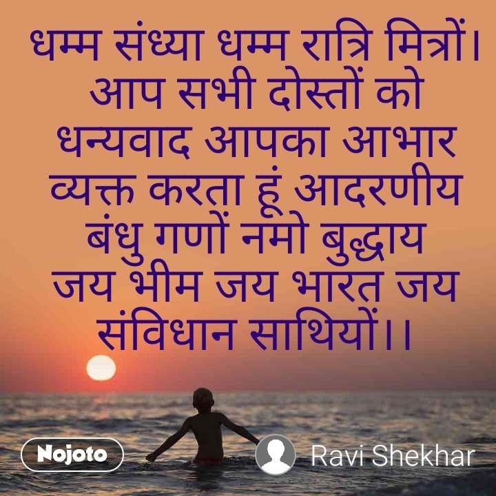 धम्म संध्या धम्म रात्रि मित्रों। आप सभी दोस्तों को धन्यवाद आपका आभार व्यक्त करता हूं आदरणीय बंधु गणों नमो बुद्धाय जय भीम जय भारत जय संविधान साथियों।।
