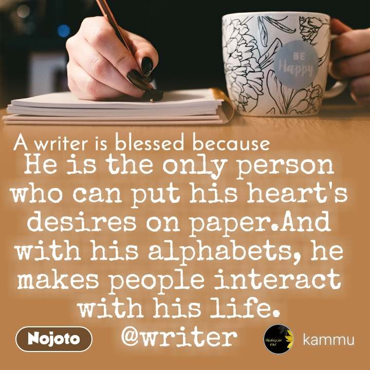 A writer is blessed because He is the only person who can put his heart's desires on paper.And with his alphabets, he makes people interact with his life.  @writer