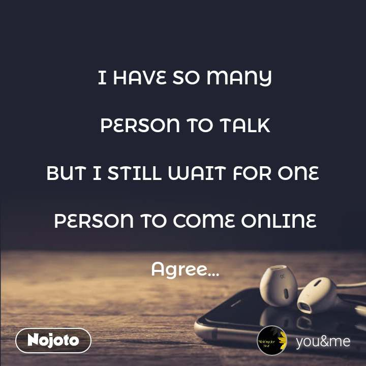 I HAVE SO MANY  PERSON TO TALK  BUT I STILL WAIT FOR ONE   PERSON TO COME ONLINE  Agree...