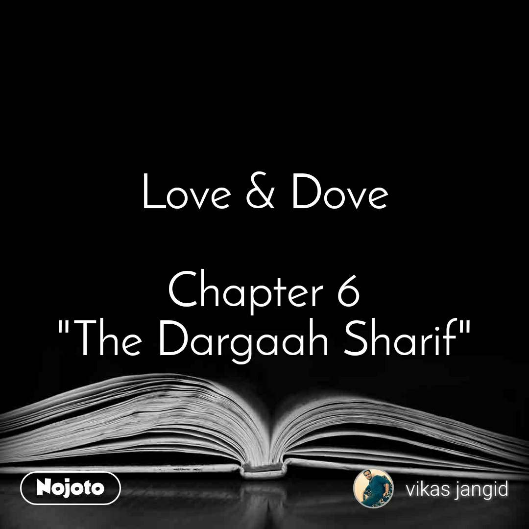 "Love & Dove  Chapter 6 ""The Dargaah Sharif"""