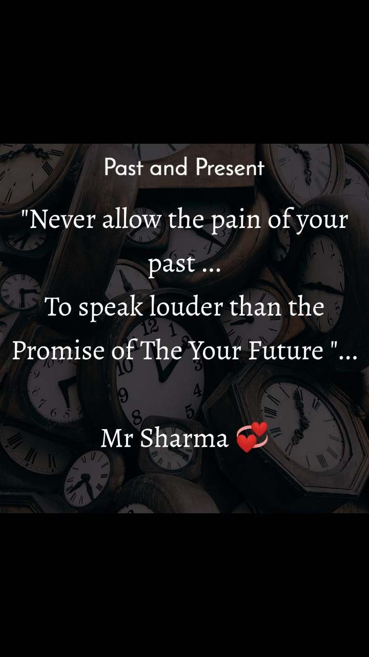 "Past and present ""Never allow the pain of your past ... To speak louder than the Promise of The Your Future ""...  Mr Sharma 💞"