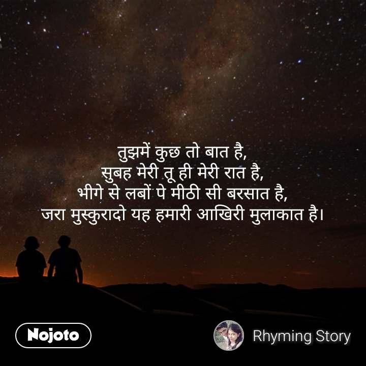Dil quotes in Hindi तुझमें कुछ तो बात है, सुबह मेरी तू ही मेरी रात है, भीगे से लबों पे मीठी सी बरसात है, जरा मुस्कुरादो यह हमारी आखिरी मुलाकात है। #NojotoQuote