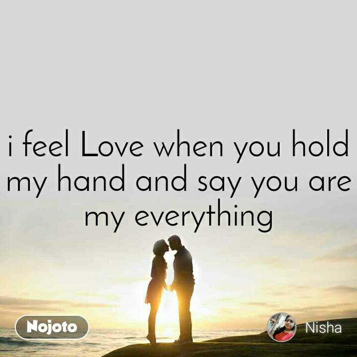 i feel Love when you hold my hand and say you are my everything
