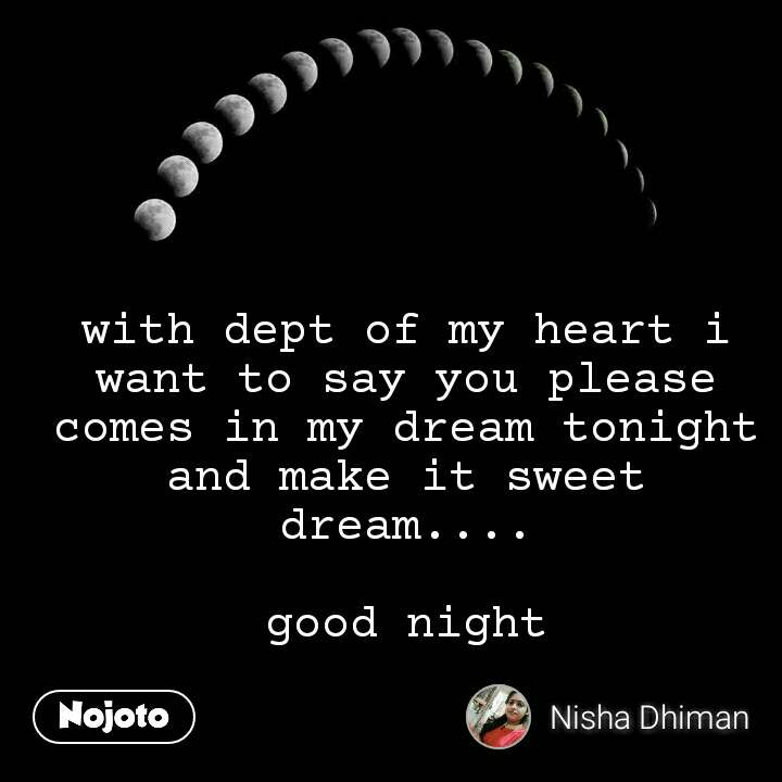 with dept of my heart i want to say you please comes in my dream tonight and make it sweet dream....  good night