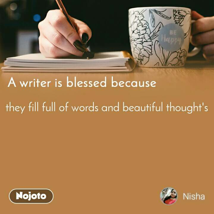 A writer is blessed because they fill full of words and beautiful thought's