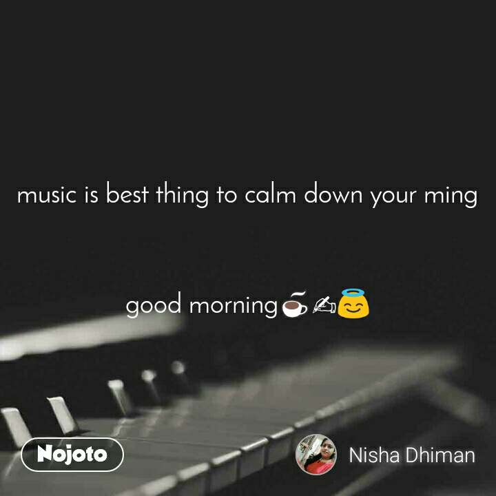 music is best thing to calm down your ming    good morning☕✍😇