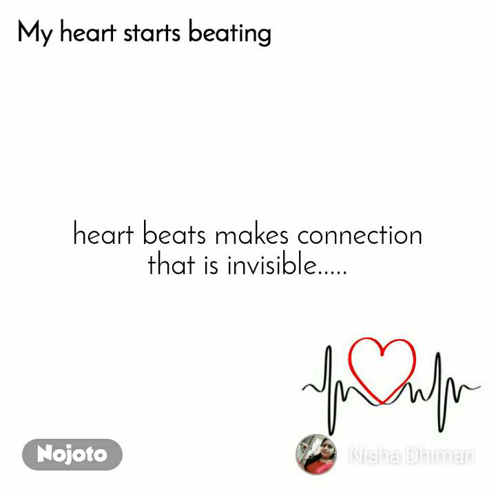 My heart starts beating heart beats makes connection that is invisible.....