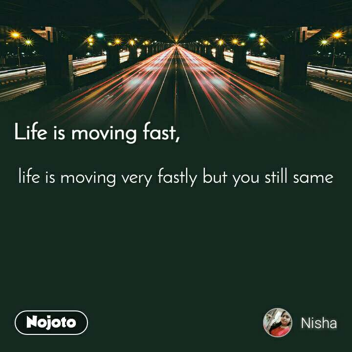 Life is moving fast life is moving very fastly but you still same