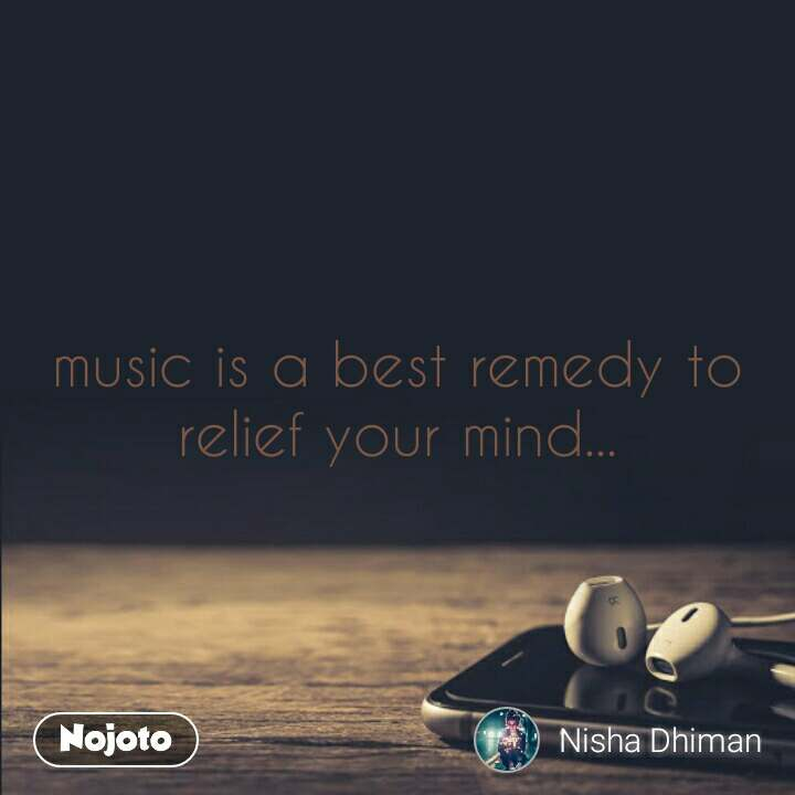 music is a best remedy to relief your mind...