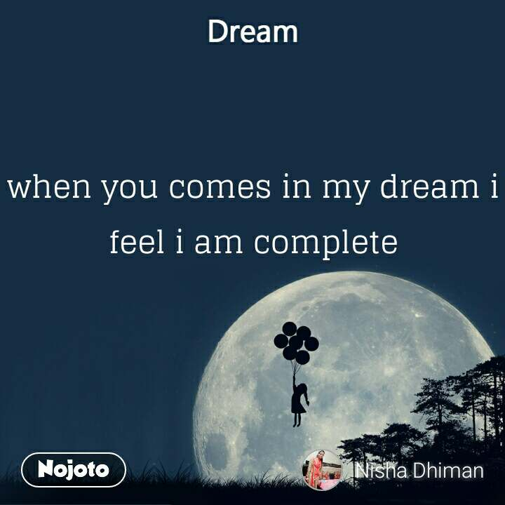 Dream when you comes in my dream i feel i am complete