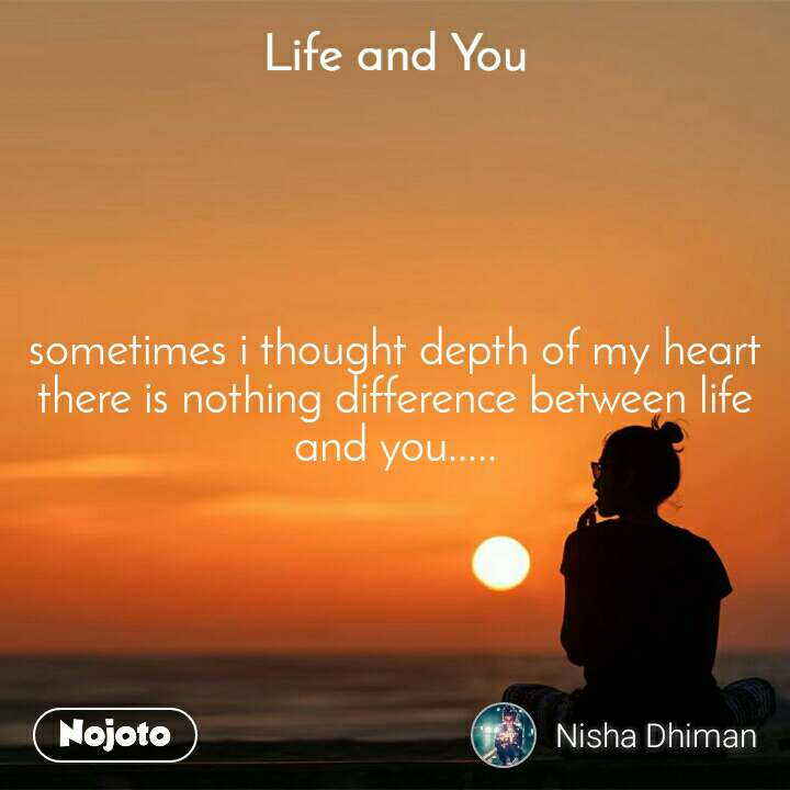 Life and You  sometimes i thought depth of my heart there is nothing difference between life and you.....