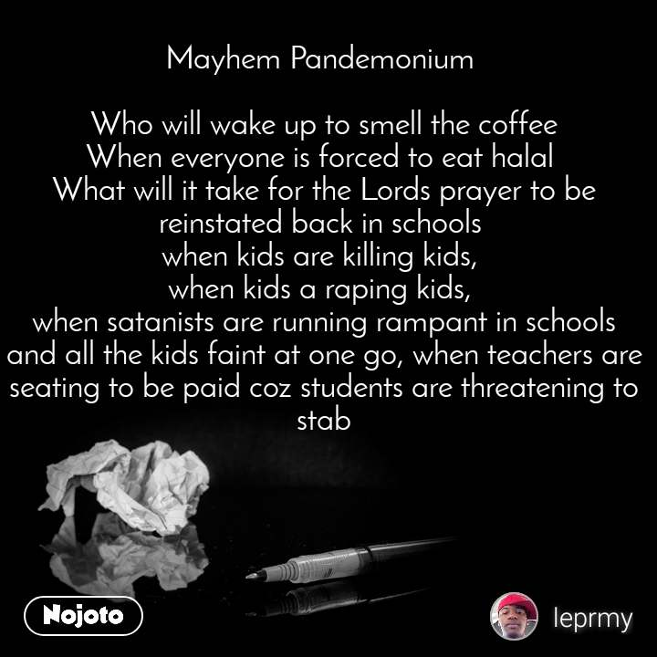 Mayhem Pandemonium   Who will wake up to smell the coffee When everyone is forced to eat halal  What will it take for the Lords prayer to be reinstated back in schools  when kids are killing kids,  when kids a raping kids,  when satanists are running rampant in schools and all the kids faint at one go, when teachers are seating to be paid coz students are threatening to stab