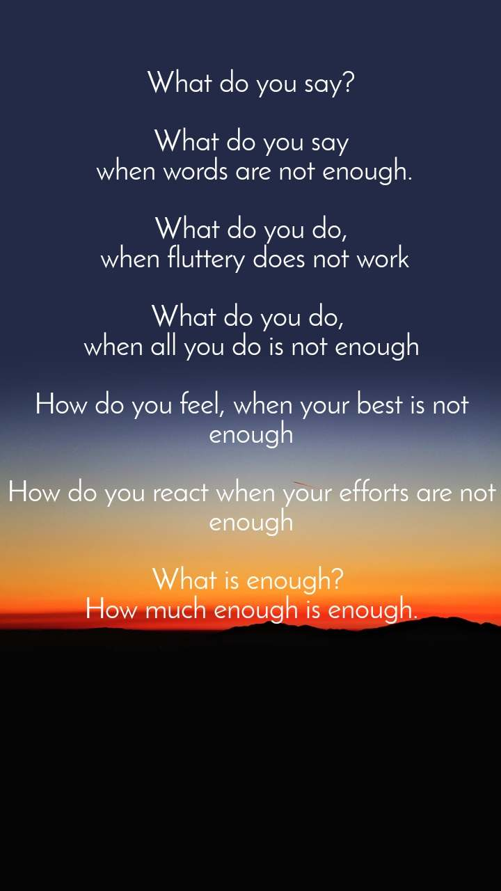 What do you say?  What do you say  when words are not enough.  What do you do,  when fluttery does not work  What do you do,  when all you do is not enough  How do you feel, when your best is not enough  How do you react when your efforts are not enough  What is enough?  How much enough is enough.