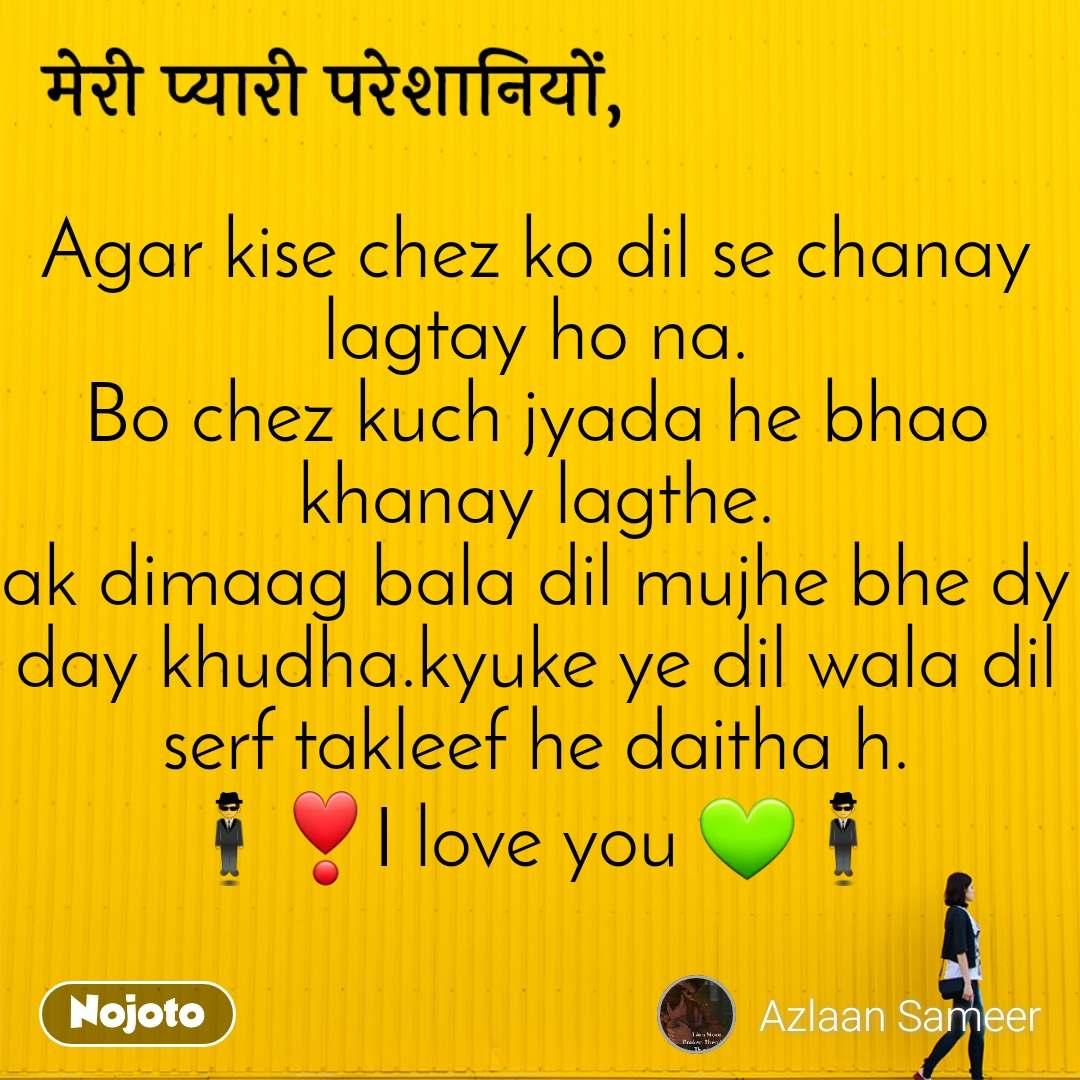 मेरी प्यारी परेशानियों  Agar kise chez ko dil se chanay lagtay ho na. Bo chez kuch jyada he bhao khanay lagthe. ak dimaag bala dil mujhe bhe dy day khudha.kyuke ye dil wala dil serf takleef he daitha h. 🕴❣I love you 💚🕴
