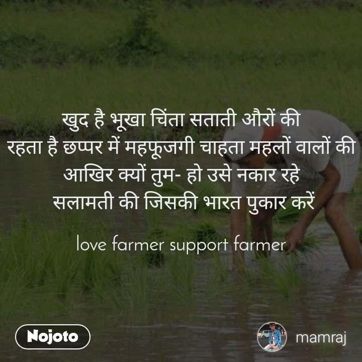 खुद है भूखा चिंता सताती औरों की  रहता है छप्पर में महफूजगी चाहता महलों वालों की  आखिर क्यों तुम- हो उसे नकार रहे  सलामती की जिसकी भारत पुकार करें  love farmer support farmer