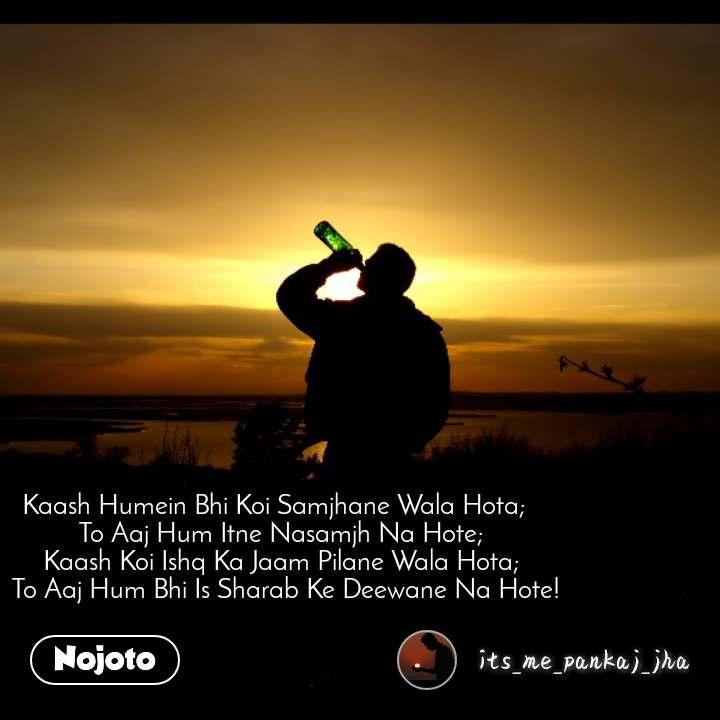 Kaash Humein Bhi Koi Samjhane Wala Hota;   To Aaj Hum Itne Nasamjh Na Hote;   Kaash Koi Ishq Ka Jaam Pilane Wala Hota;   To Aaj Hum Bhi Is Sharab Ke Deewane Na Hote!